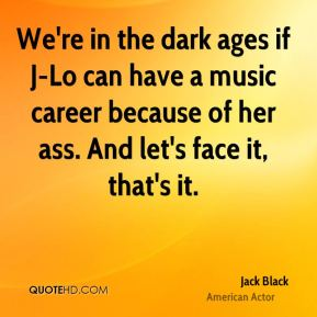 Jack Black - We're in the dark ages if J-Lo can have a music career because of her ass. And let's face it, that's it.