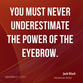Jack Black - You must never underestimate the power of the eyebrow.