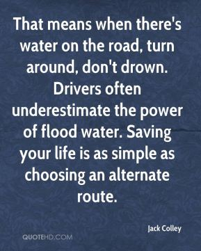 Jack Colley - That means when there's water on the road, turn around, don't drown. Drivers often underestimate the power of flood water. Saving your life is as simple as choosing an alternate route.
