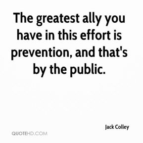 The greatest ally you have in this effort is prevention, and that's by the public.