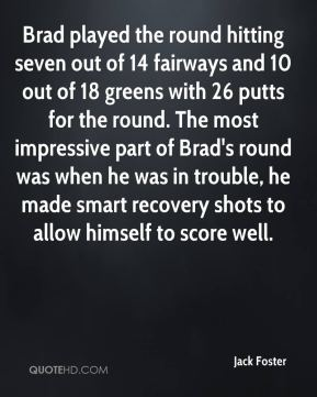 Jack Foster - Brad played the round hitting seven out of 14 fairways and 10 out of 18 greens with 26 putts for the round. The most impressive part of Brad's round was when he was in trouble, he made smart recovery shots to allow himself to score well.
