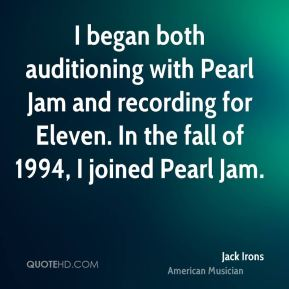 Jack Irons - I began both auditioning with Pearl Jam and recording for Eleven. In the fall of 1994, I joined Pearl Jam.