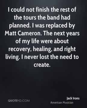 Jack Irons - I could not finish the rest of the tours the band had planned. I was replaced by Matt Cameron. The next years of my life were about recovery, healing, and right living. I never lost the need to create.