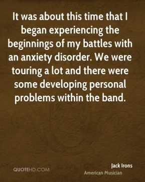 Jack Irons - It was about this time that I began experiencing the beginnings of my battles with an anxiety disorder. We were touring a lot and there were some developing personal problems within the band.