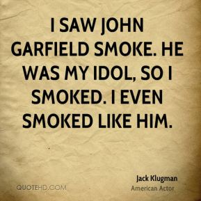 Jack Klugman - I saw John Garfield smoke. He was my idol, so I smoked. I even smoked like him.