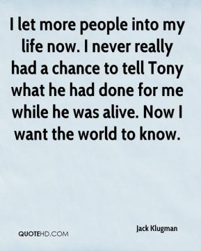 I let more people into my life now. I never really had a chance to tell Tony what he had done for me while he was alive. Now I want the world to know.