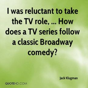 Jack Klugman - I was reluctant to take the TV role, ... How does a TV series follow a classic Broadway comedy?