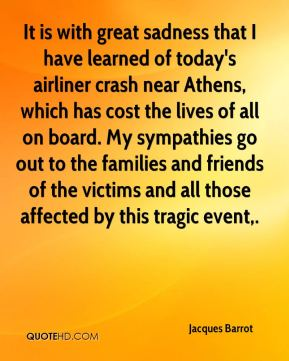 Jacques Barrot - It is with great sadness that I have learned of today's airliner crash near Athens, which has cost the lives of all on board. My sympathies go out to the families and friends of the victims and all those affected by this tragic event.