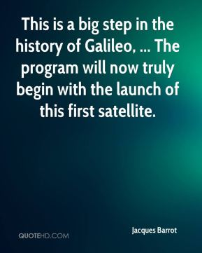 Jacques Barrot - This is a big step in the history of Galileo, ... The program will now truly begin with the launch of this first satellite.