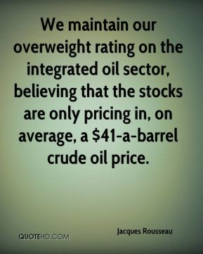 Jacques Rousseau - We maintain our overweight rating on the integrated oil sector, believing that the stocks are only pricing in, on average, a $41-a-barrel crude oil price.