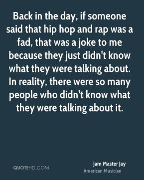 Jam Master Jay - Back in the day, if someone said that hip hop and rap was a fad, that was a joke to me because they just didn't know what they were talking about. In reality, there were so many people who didn't know what they were talking about it.