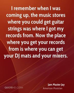 Jam Master Jay - I remember when I was coming up, the music stores where you could get guitar strings was where I got my records from. Now the place where you get your records from is where you can get your DJ mats and your mixers.