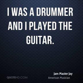 Jam Master Jay - I was a drummer and I played the guitar.