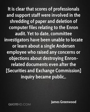 James Greenwood - It is clear that scores of professionals and support staff were involved in the shredding of paper and deletion of computer files relating to the Enron audit. Yet to date, committee investigators have been unable to locate or learn about a single Andersen employee who raised any concerns or objections about destroying Enron-related documents even after the [Securities and Exchange Commission] inquiry became public.