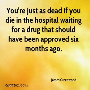 James Greenwood - You're just as dead if you die in the hospital waiting for a drug that should have been approved six months ago.