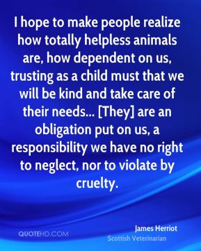 James Herriot - I hope to make people realize how totally helpless animals are, how dependent on us, trusting as a child must that we will be kind and take care of their needs... [They] are an obligation put on us, a responsibility we have no right to neglect, nor to violate by cruelty.