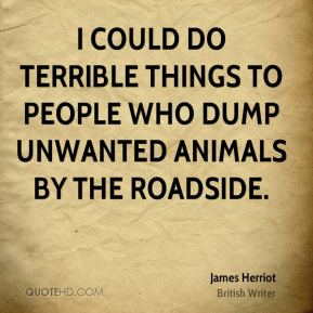 I could do terrible things to people who dump unwanted animals by the roadside.