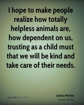 James Herriot - I hope to make people realize how totally helpless animals are, how dependent on us, trusting as a child must that we will be kind and take care of their needs.