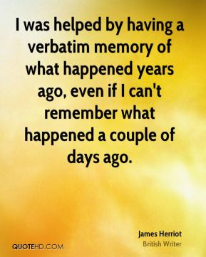 James Herriot - I was helped by having a verbatim memory of what happened years ago, even if I can't remember what happened a couple of days ago.
