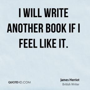 James Herriot - I will write another book if I feel like it.