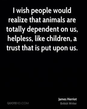 James Herriot - I wish people would realize that animals are totally dependent on us, helpless, like children, a trust that is put upon us.