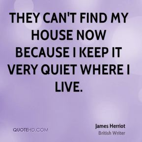 They can't find my house now because I keep it very quiet where I live.