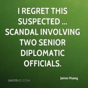 James Huang - I regret this suspected ... scandal involving two senior diplomatic officials.