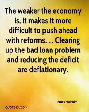 The weaker the economy is, it makes it more difficult to push ahead with reforms, ... Clearing up the bad loan problem and reducing the deficit are deflationary.