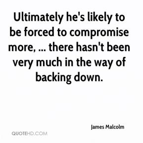James Malcolm - Ultimately he's likely to be forced to compromise more, ... there hasn't been very much in the way of backing down.