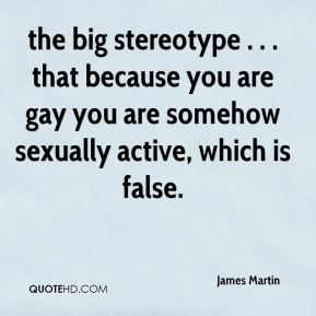 James Martin - the big stereotype . . . that because you are gay you are somehow sexually active, which is false.