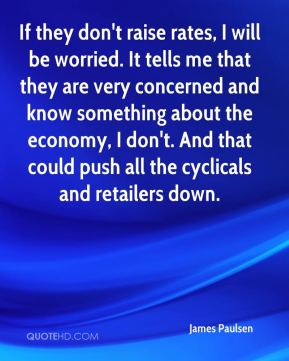 James Paulsen - If they don't raise rates, I will be worried. It tells me that they are very concerned and know something about the economy, I don't. And that could push all the cyclicals and retailers down.
