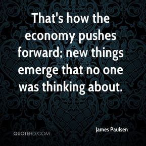 That's how the economy pushes forward; new things emerge that no one was thinking about.