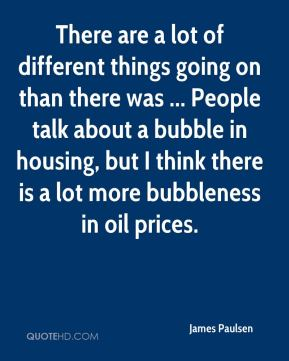 There are a lot of different things going on than there was ... People talk about a bubble in housing, but I think there is a lot more bubbleness in oil prices.