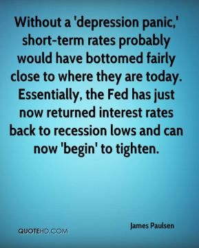 James Paulsen - Without a 'depression panic,' short-term rates probably would have bottomed fairly close to where they are today. Essentially, the Fed has just now returned interest rates back to recession lows and can now 'begin' to tighten.