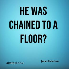James Robertson - He was chained to a floor?