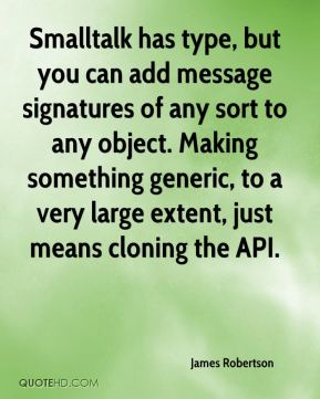 James Robertson - Smalltalk has type, but you can add message signatures of any sort to any object. Making something generic, to a very large extent, just means cloning the API.