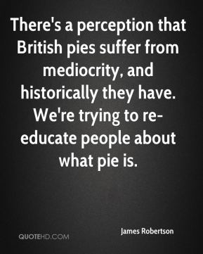 James Robertson - There's a perception that British pies suffer from mediocrity, and historically they have. We're trying to re-educate people about what pie is.