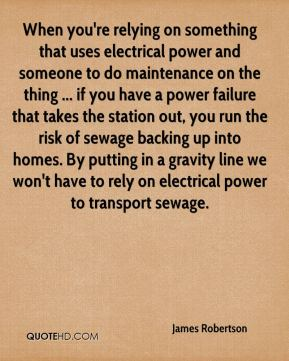 James Robertson - When you're relying on something that uses electrical power and someone to do maintenance on the thing ... if you have a power failure that takes the station out, you run the risk of sewage backing up into homes. By putting in a gravity line we won't have to rely on electrical power to transport sewage.