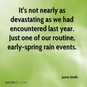 Jamie Smith - It's not nearly as devastating as we had encountered last year. Just one of our routine, early-spring rain events.