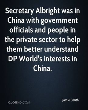 Jamie Smith - Secretary Albright was in China with government officials and people in the private sector to help them better understand DP World's interests in China.