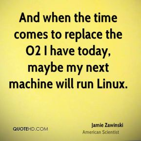 And when the time comes to replace the O2 I have today, maybe my next machine will run Linux.