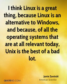 I think Linux is a great thing, because Linux is an alternative to Windows, and because, of all the operating systems that are at all relevant today, Unix is the best of a bad lot.
