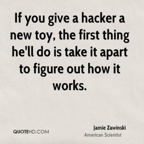 If you give a hacker a new toy, the first thing he'll do is take it apart to figure out how it works.