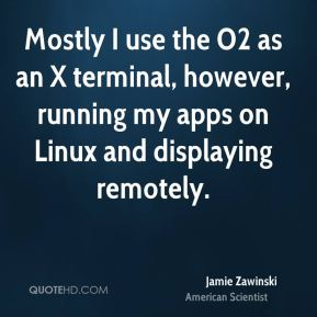 Jamie Zawinski - Mostly I use the O2 as an X terminal, however, running my apps on Linux and displaying remotely.