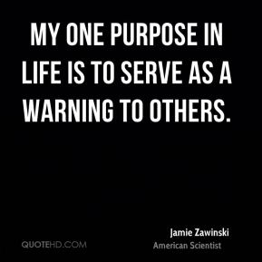 My one purpose in life is to serve as a warning to others.
