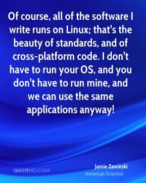 Jamie Zawinski - Of course, all of the software I write runs on Linux; that's the beauty of standards, and of cross-platform code. I don't have to run your OS, and you don't have to run mine, and we can use the same applications anyway!