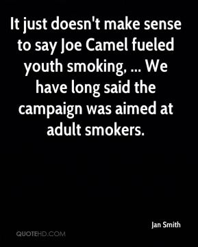 Jan Smith - It just doesn't make sense to say Joe Camel fueled youth smoking, ... We have long said the campaign was aimed at adult smokers.