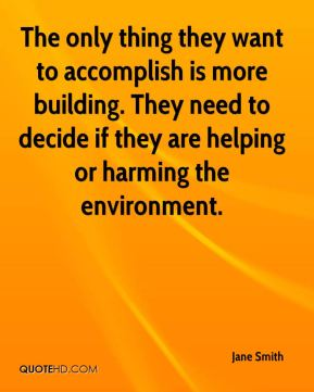 Jane Smith  - The only thing they want to accomplish is more building. They need to decide if they are helping or harming the environment.