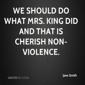 Jane Smith  - We should do what Mrs. King did and that is cherish non-violence.