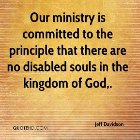 Jeff Davidson  - Our ministry is committed to the principle that there are no disabled souls in the kingdom of God.